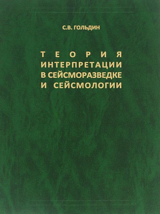 Теория интерпретации в сейсморазведке и сейсмологии. Избранные труды, С. В. Гольдин
