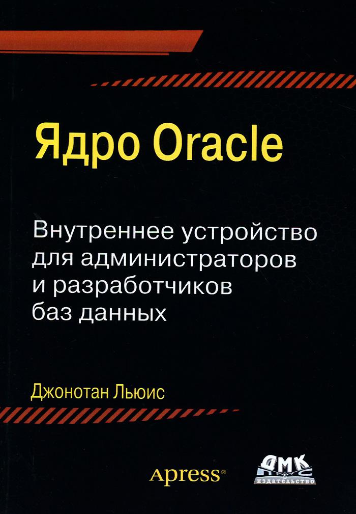 Ядро Oracle. Внутреннее устройство для администраторов и разработчиков баз данных, Джонотан Льюис
