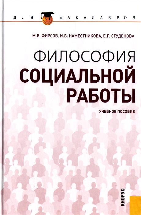 Философия социальной работы. Учебное пособие, М. В. Фирсов, И. В. Наместникова, Е. Г. Студенова