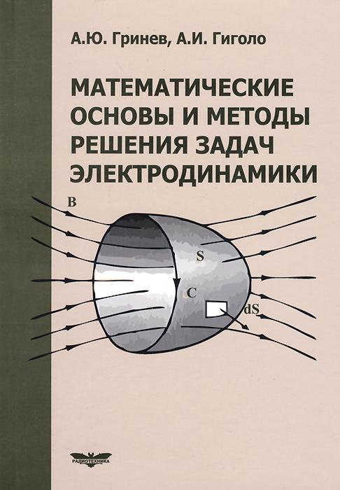 Математические основы и методы решения задач электродинамики . Учебное пособие, А. Ю. Гринев, А. И. Гиголо