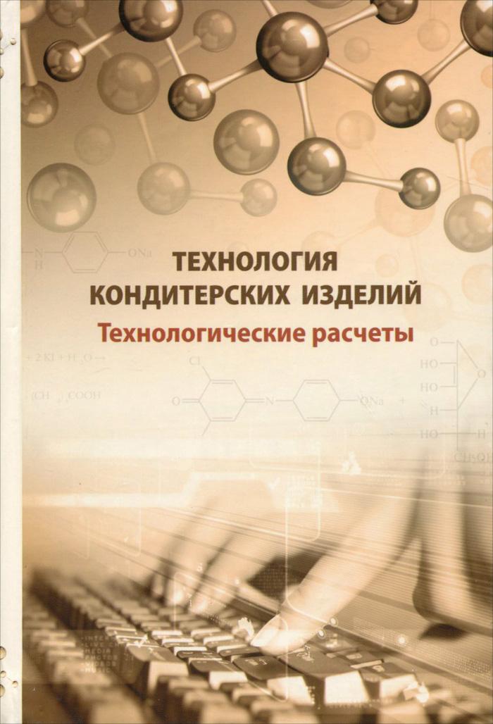 Технология кондитерских изделий. Технологические расчеты, А. Я. Олейникова, Г. О. Магомедов, И. В. Плотникова, Т. А. Шевякова