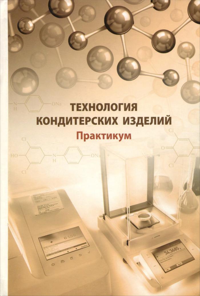 Технология кондитерских изделий. Практикум, А. Я. Олейникова, Г. О. Магомедов, И. В. Плотникова, Т. А. Шевякова