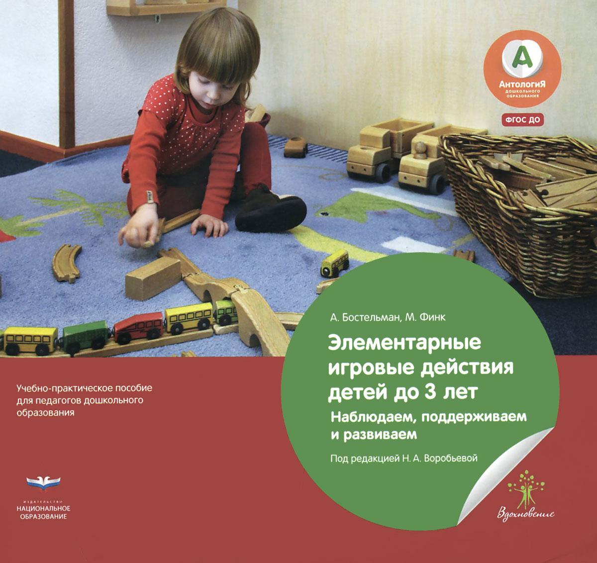 Элементарные игровые действия детей до 3 лет. Наблюдаем, поддерживаем и развиваем, А. Бостельман,М. Финк
