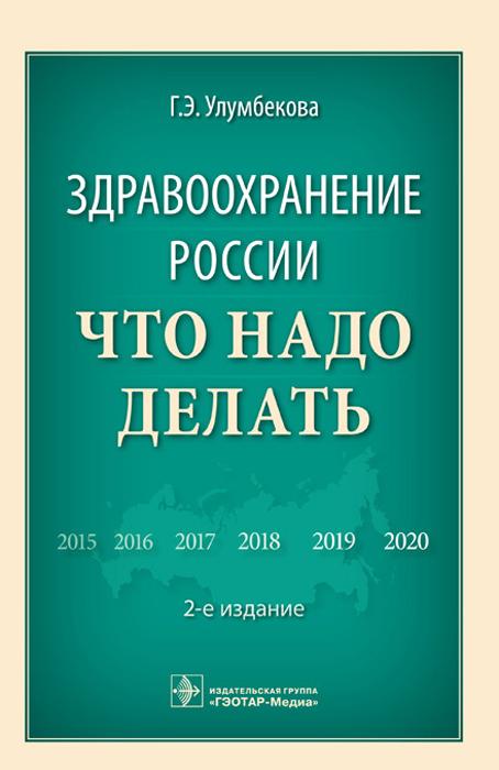 Здравоохранение России. Что надо делать, Г. Э. Улумбекова