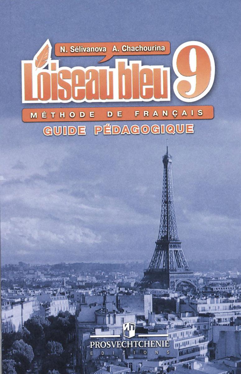 L'oiseau bleu 9: Methode de francais: Guide pedagogique / Французский язык. 9 класс. Книга для учителя, Н. А. Селиванова, А. Ю. Шашурина