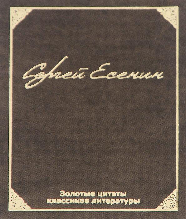 Золотые цитаты классиков литературы. С. А. Есенин (миниатюрное издание), Сергей Есенин
