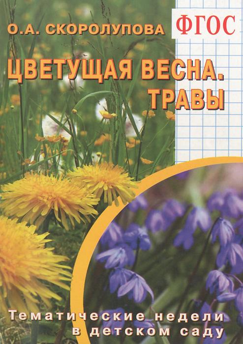 Цветущая весна. Травы. Тематические недели в детском саду, О. А. Скоролупова
