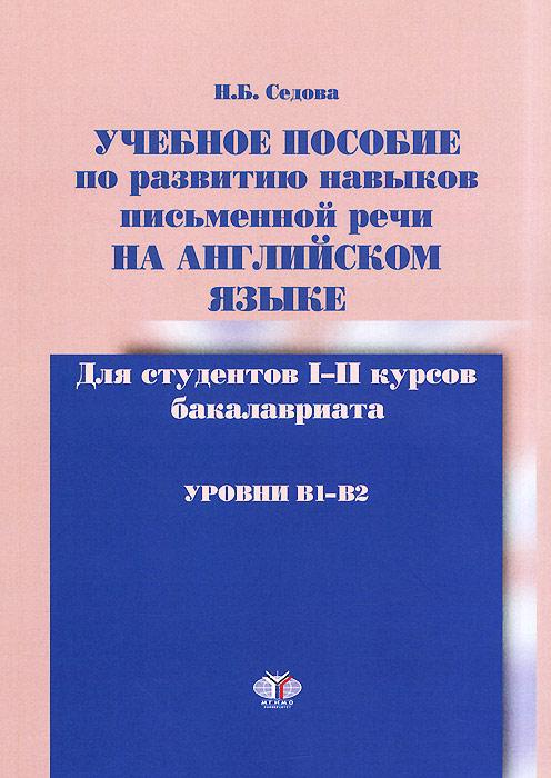 Учебное пособие по развитию навыков письменной речи на английском языке. Уровни B1-B2, Н. Б. Седова