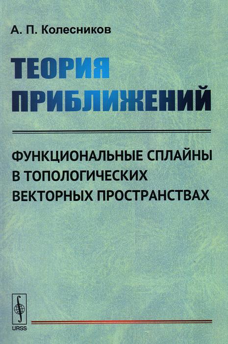 Теория приближений. Функциональные сплайны в топологических векторных пространствах, А. П. Колесников
