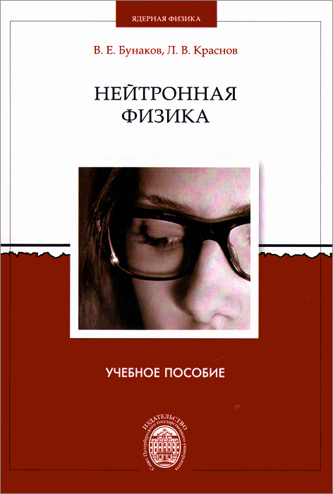 Нейтронная физика. Учебное пособие, В. Е. Бунаков, Л. В. Краснов