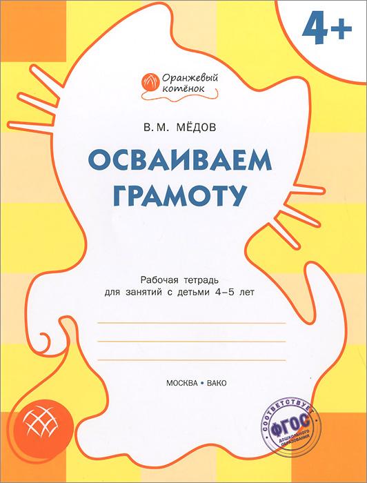 Осваиваем грамоту. Рабочая тетрадь для занятий с детьми 4-5 лет, В. М. Медов