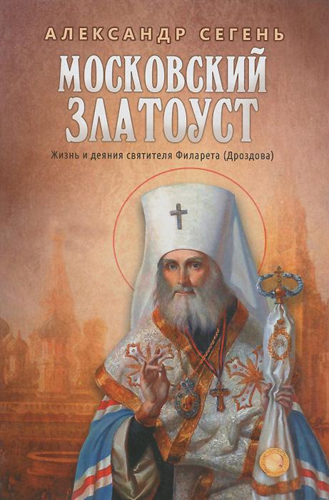 Московский Златоуст. Жизнь и деяния святителя Филарета (Дроздова), Александр Сегень