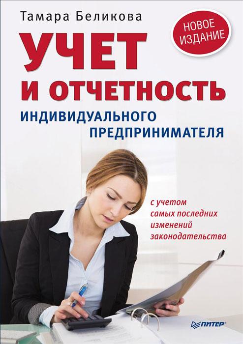 Учет и отчетность индивидуального предпринимателя. Новое издание, Т.Беликова