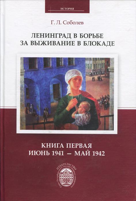 Ленинград в борьбе за выживание в блокаде. Книга 1. Июнь 1941 - май 1942, Г. Л. Соболев