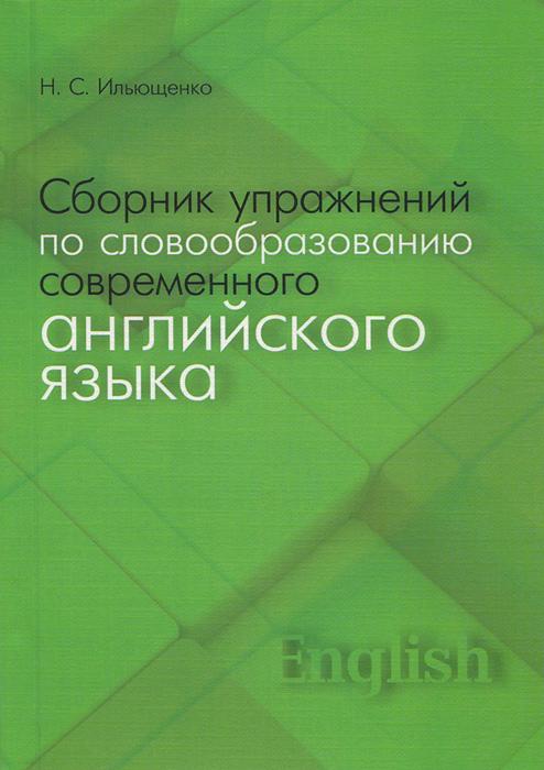 Сборник упражнений по словообразованию современного английского языка. Учебное пособие, Н. С. Ильющенко