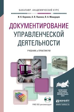 Документирование управленческой деятельности. Учебник и практикум (+ CD-ROM), И. К. Корнеев, А. В. Пшенко, В. А. Машурцев