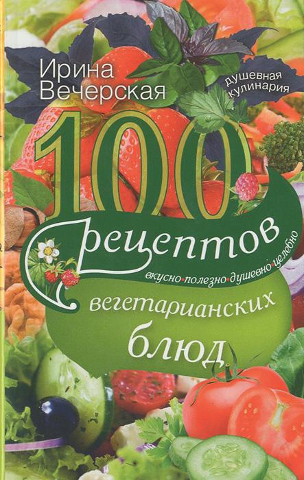100 рецептов вегетарианских блюд. Вкусно, полезно, душевно, целебно, Ирина Вечерская