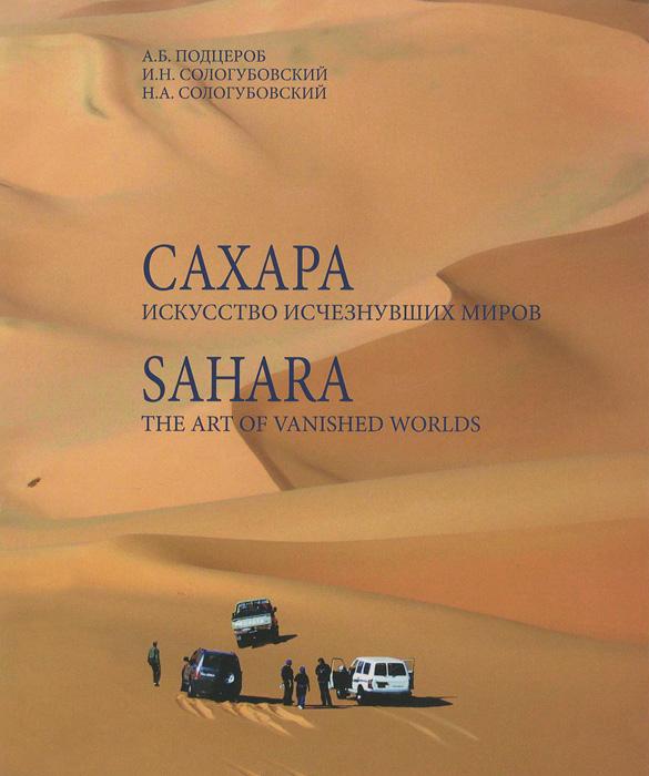 Сахара. Искусство исчезнувших миров / Sahara: The Art of Vanished Worlds (+ DVD-ROM), А. Б. Подцероб, И. Н. Сологубовский, Н. А. Сологубовский
