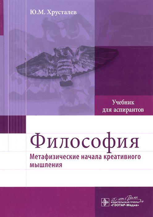 Философия (метафизические начала креативного мышления). Учебник, Ю. М. Хрусталев