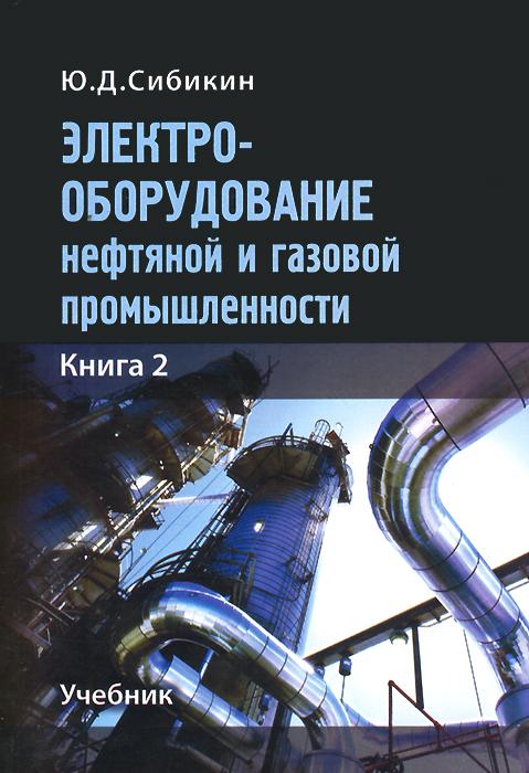 Электрооборудование нефтяной и газовой промышленности. Учебник. Книга 2, Ю. Д. Сибикин