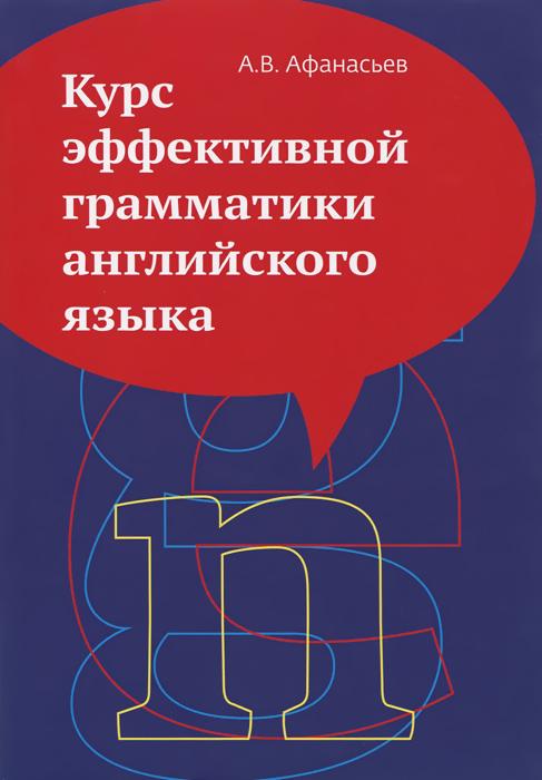 Курс эффективной грамматики английского языка. Учебное пособие, А. В. Афанасьев