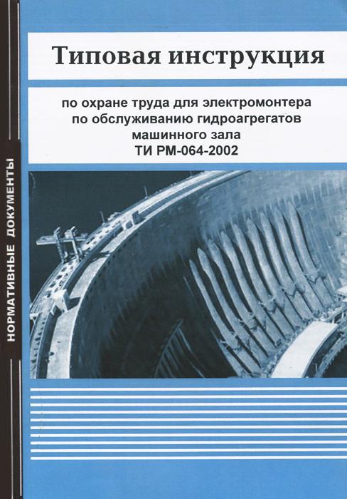 Типовая инструкция по охране труда для электромонтера по обслуживанию гидроагрегатов машинного зала ТИ РМ-064-2002, Автор не указан