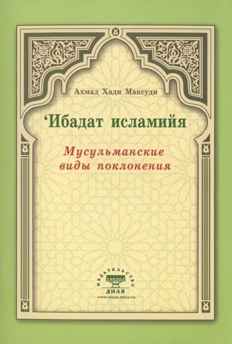 Ибадат исламийя. Мусульманские виды поклонения, Ахмад Хади Максуди