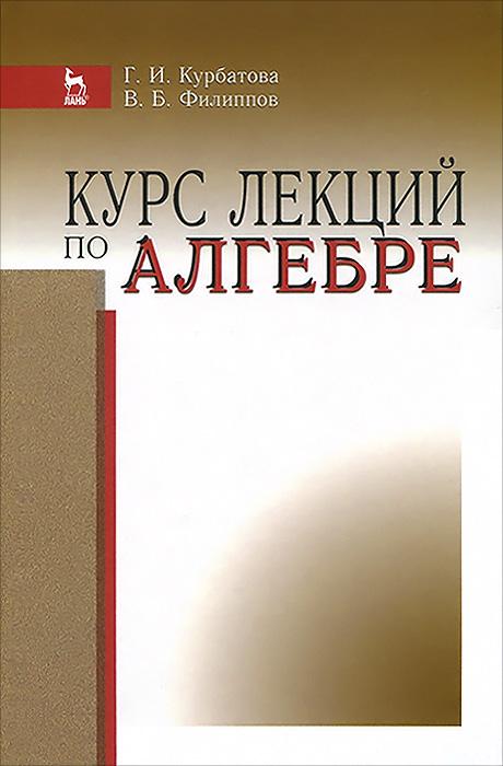 Курс лекций по алгебре. Учебное пособие, Г. И. Курбатов, В. Б. Филиппов