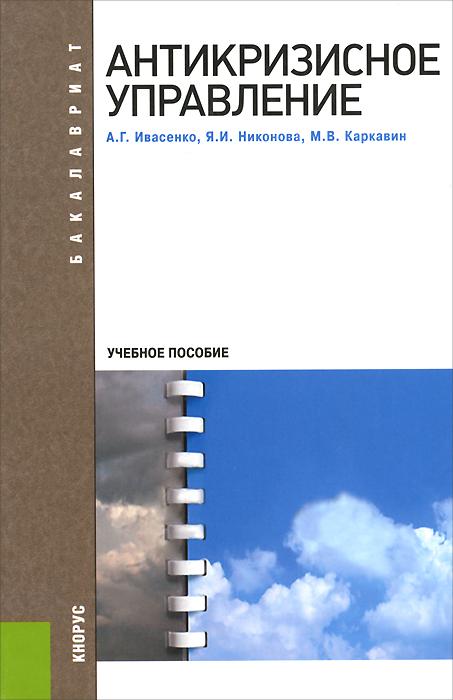 Антикризисное управление. Учебное пособие, А. Г. Ивасенко, Я. И. Никонова, М. В. Каркавин
