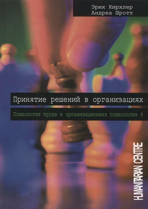 Принятие решений в организациях. Психология труда и организационная психология. Том 4, Эрих Кирхлер, Андреа Шротт