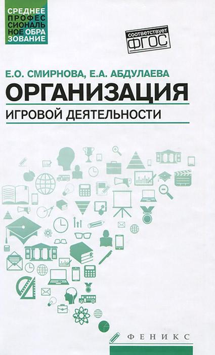 Организация игровой деятельности. Учебное пособие, Е. О. Смирнова, Е. А. Абдулаева