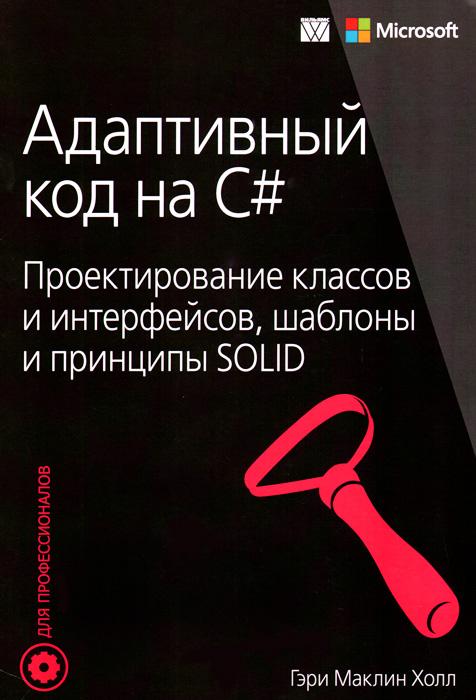 Адаптивный код на C#. Проектирование классов и интерфейсов, шаблоны и принципы SOLID, Гэри Маклин Холл