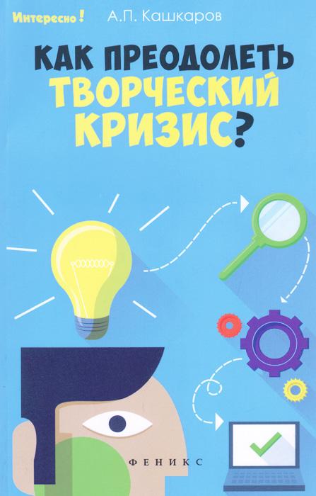 Как преодолеть творческий кризис?, А. П. Кашкаров