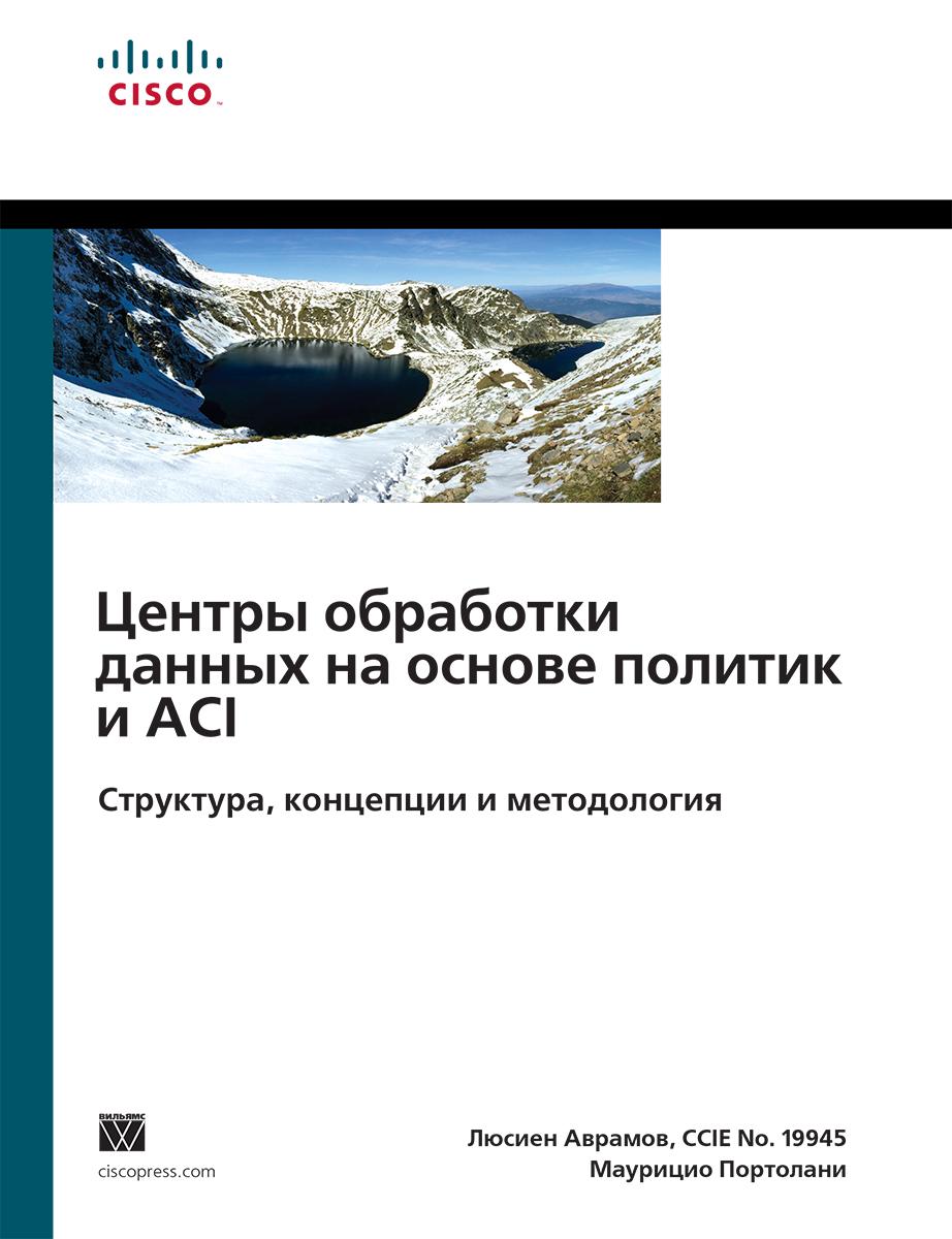 Центры обработки данных на основе политик и ACI. Структура, концепции и методология, Люсьен Аврамов, Маурицио Портолани