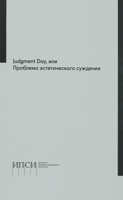 Judgment Day, или Проблема эстетического суждения. Материалы научной конференции, Иосиф Бакштейн,Свен-Олов Валленстайн,Джон Райхман,Кристоф Менке,Елена Петровская,Светлана Бойм,Джон