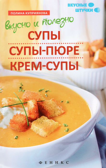 Вкусно и полезно. Супы, супы-пюре, крем-супы, Полина Куприянова