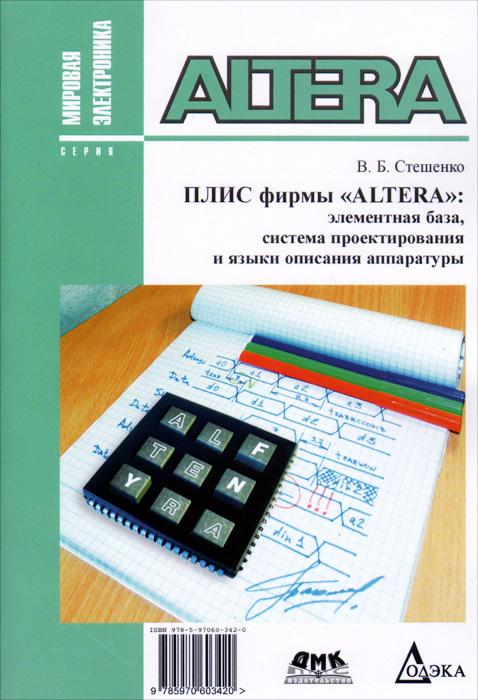 """Плис фирмы """"ALTERA"""". Элементная база, система проектирования и языки описания аппаратуры, В. Б. Стешенко"""