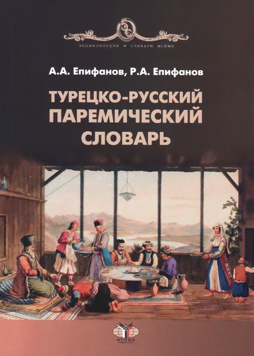 Турецко-русский паремический словарь, А. А. Епифанов, Р. А. Епифанов