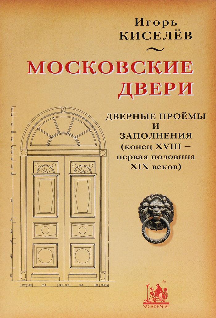 Московские двери. Дверные проемы и заполнения (конец XVIII - первая половина XIX веков), Игорь Киселев