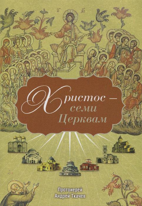 Христос - семи Церквам, Протоиерей Андрей Ткачев