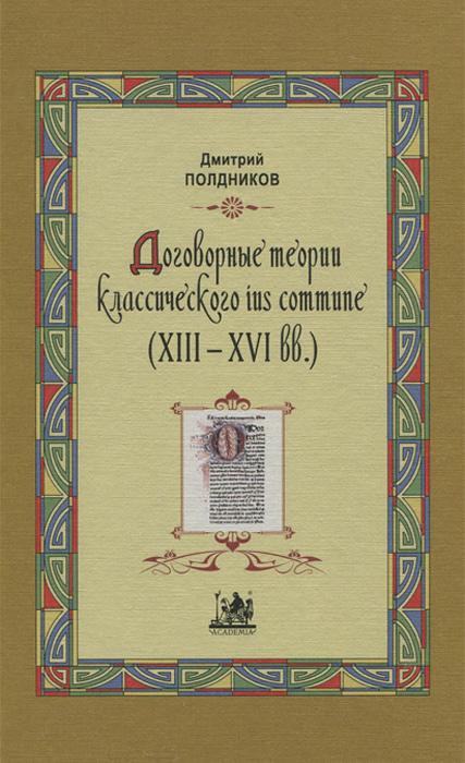 Договорные теории классического ius commune (13 - 16 вв.), Дмитрий Полдников