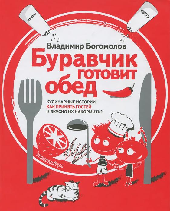 Буравчик готовит обед. Кулинарные истории. Как принять гостей и вкусно накормить?, Владимир Богомолов