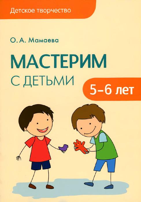 Мастерим с детьми 5-6 лет, О. А. Мамаева