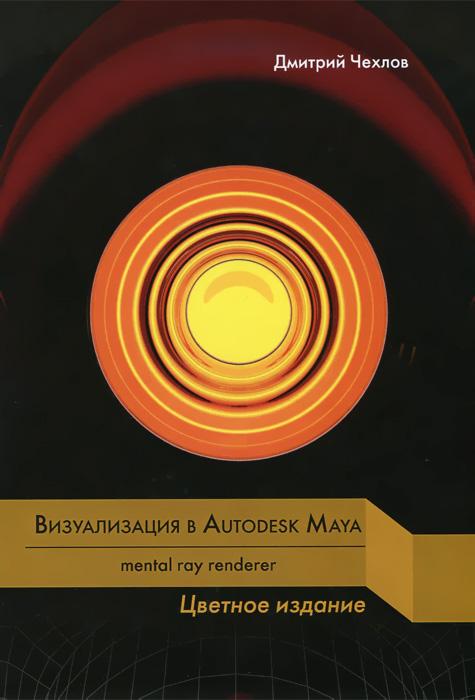 Визуализация в Autodesk Maya: Mental Ray Renderer, Дмитрий Чехлов