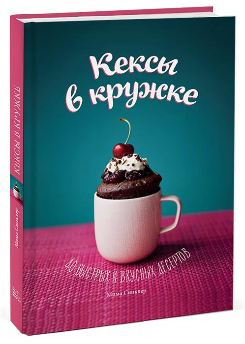 Кексы в кружке. 40 быстрых и вкусных десертов, Мима Синклер