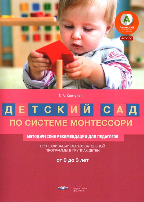 Детский сад по системе Монтессори. Группа 0-3 года. Методические рекомендации, Е. А. Хилтунен