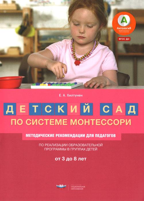 Детский сад по системе Монтессори. Группа 3-8 лет. методические рекомендации, Е. А. Хилтунен