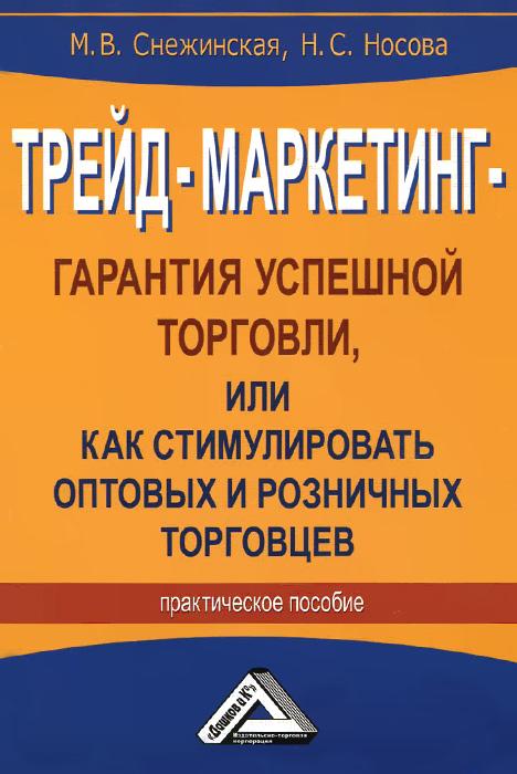 Трейд-маркетинг - гарантия успешной торговли, или Как стимулировать оптовых и розничных торговцев, М. В. Снежинская, Н. С. Носова