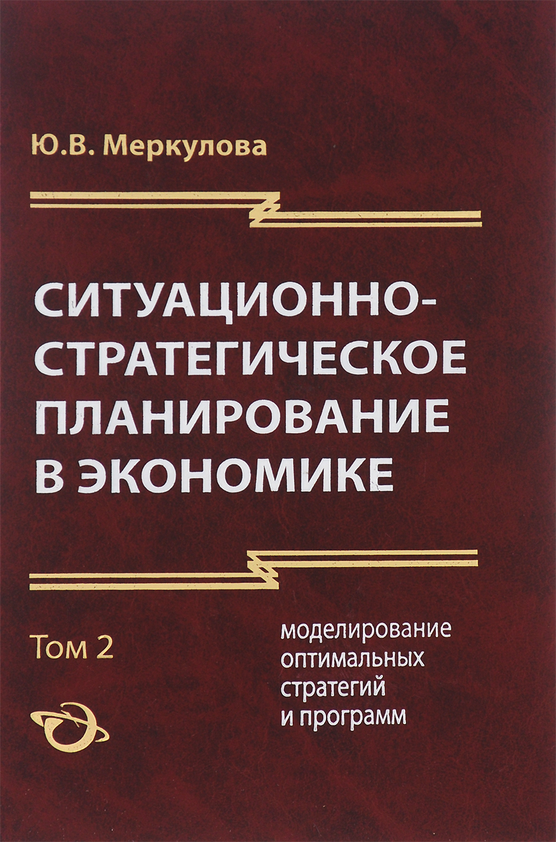 Ситуационно-стратегическое планирование в экономике. В 2 томах. Том 2. Моделирование оптимальных стратегий и программ, Ю. В. Меркулова