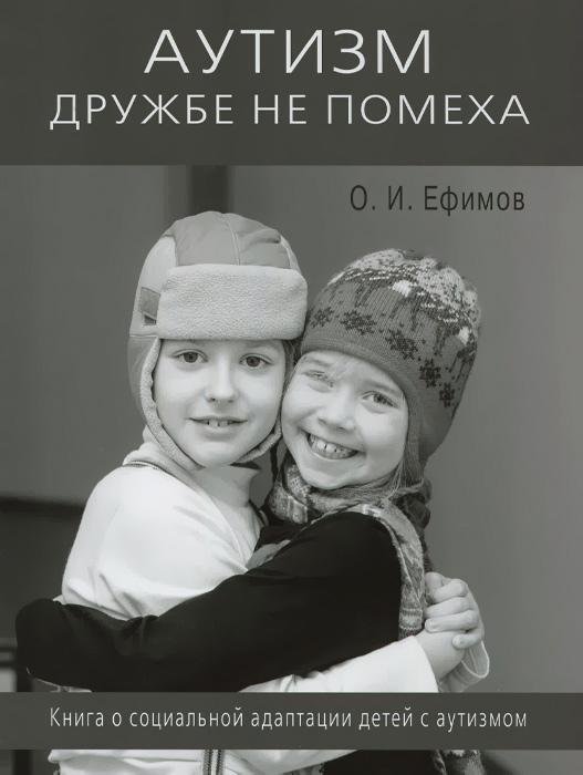 Аутизм дружбе не помеха Книга о социальной адаптации детей с аутизмом, О. И. Ефимов